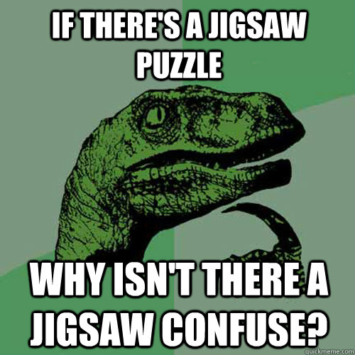 If there's a jigsaw puzzle Why isn't there a jigsaw confuse? - If there's a jigsaw puzzle Why isn't there a jigsaw confuse?  Philosoraptor
