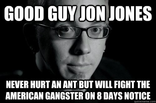 Good Guy Jon Jones Never hurt an ant but will fight the American Gangster on 8 days notice