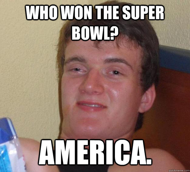 Who won the super bowl? America. - Who won the super bowl? America.  10 Guy