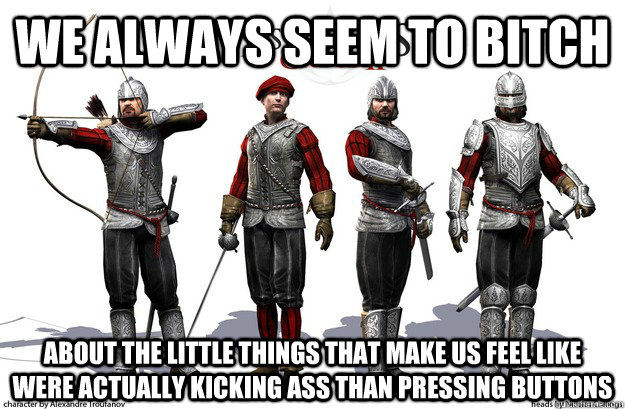 We always seem to bitch About the little things that make us feel like were actually kicking ass than pressing buttons - We always seem to bitch About the little things that make us feel like were actually kicking ass than pressing buttons  Misc