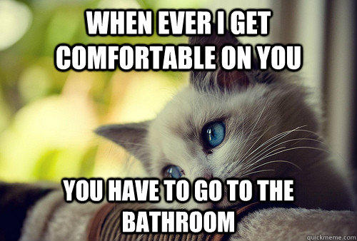 when ever i get comfortable on you   you have to go to the bathroom