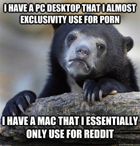 I have a PC desktop that I almost exclusivity use for porn I have a mac that I essentially only use for reddit - I have a PC desktop that I almost exclusivity use for porn I have a mac that I essentially only use for reddit  Confession Bear