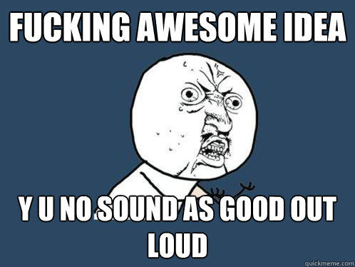 fucking awesome idea y u no sound as good out loud - fucking awesome idea y u no sound as good out loud  Y U No