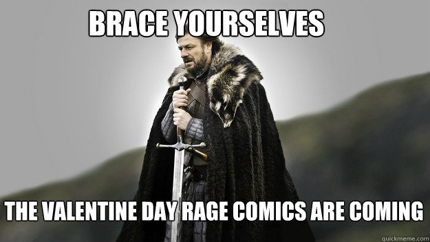 Brace yourselves The Valentine Day Rage comics are coming - Brace yourselves The Valentine Day Rage comics are coming  Ned stark winter is coming