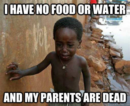 I have no food or water and my parents are dead  Third World Problems