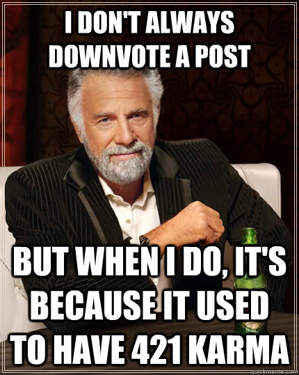 I don't always downvote a post But when I do, it's because it used to have 421 karma - I don't always downvote a post But when I do, it's because it used to have 421 karma  The Most Interesting Man In The World