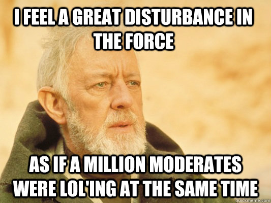 I feel a great disturbance in the force as if a million moderates were lol'ing at the same time - I feel a great disturbance in the force as if a million moderates were lol'ing at the same time  Obi Wan