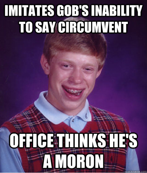 Imitates Gob's inability to say circumvent Office thinks he's a moron - Imitates Gob's inability to say circumvent Office thinks he's a moron  Bad Luck Brian