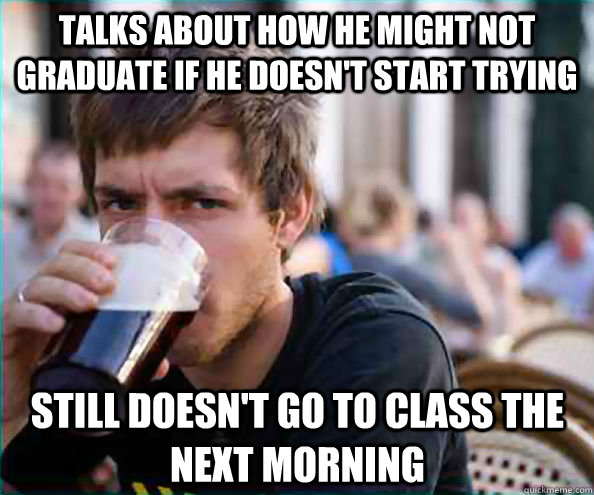 Talks about how he might not graduate if he doesn't start trying Still doesn't go to class the next morning - Talks about how he might not graduate if he doesn't start trying Still doesn't go to class the next morning  Lazy College Senior