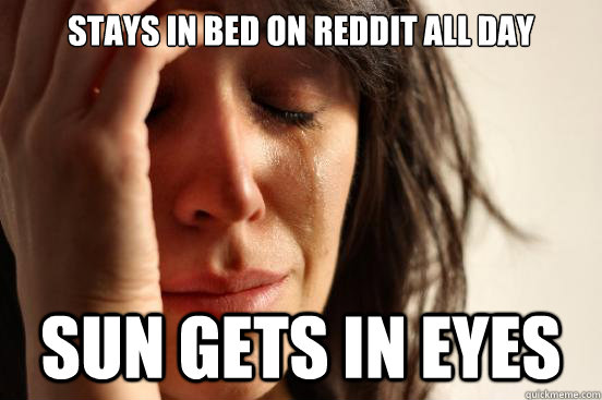 stays in bed on reddit all day sun gets in eyes - stays in bed on reddit all day sun gets in eyes  First World Problems