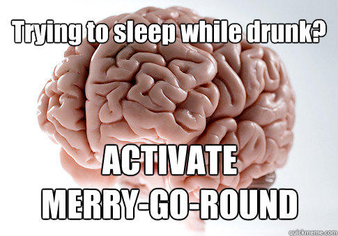 Trying to sleep while drunk? ACTIVATE  MERRY-GO-ROUND  - Trying to sleep while drunk? ACTIVATE  MERRY-GO-ROUND   Scumbag Brain