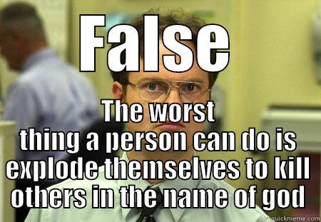 FALSE THE WORST THING A PERSON CAN DO IS EXPLODE THEMSELVES TO KILL OTHERS IN THE NAME OF GOD Schrute