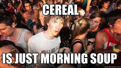 Cereal is just morning soup - Cereal is just morning soup  Sudden Clarity Clarence