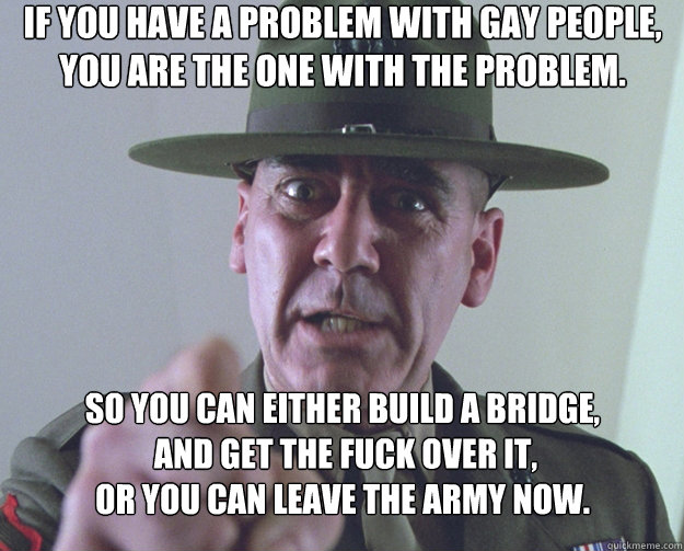 If you have a problem with gay people, you are the one with the problem. So you can either build a bridge,  and get the fuck over it,  or you can leave the Army now. - If you have a problem with gay people, you are the one with the problem. So you can either build a bridge,  and get the fuck over it,  or you can leave the Army now.  Drill Sergeant