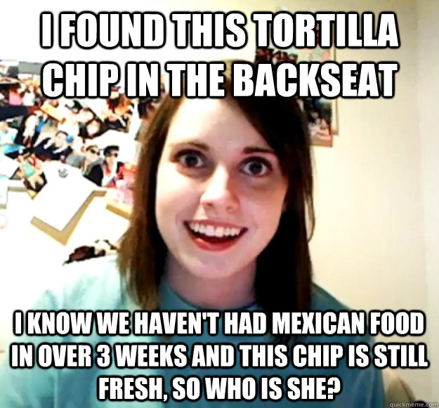 I found this tortilla chip in the backseat  i know we haven't had mexican food in over 3 weeks and this chip is still fresh, so who is she? - I found this tortilla chip in the backseat  i know we haven't had mexican food in over 3 weeks and this chip is still fresh, so who is she?  Overly Attached Girlfriend