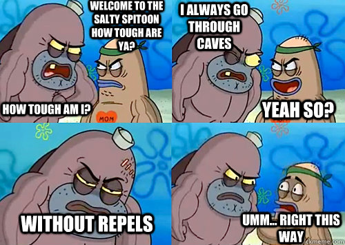 Welcome to the Salty Spitoon how tough are ya? HOW TOUGH AM I? I always go through caves without REPELS Umm... Right this way Yeah so? - Welcome to the Salty Spitoon how tough are ya? HOW TOUGH AM I? I always go through caves without REPELS Umm... Right this way Yeah so?  Salty Spitoon How Tough Are Ya