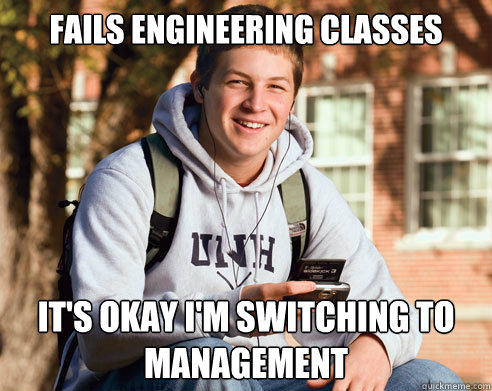Fails engineering classes It's okay I'm switching to management - Fails engineering classes It's okay I'm switching to management  College Freshman