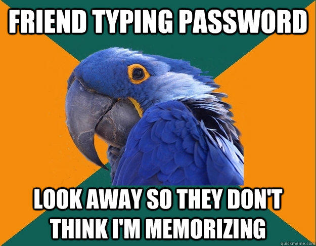 Friend typing password Look away so they don't think I'm memorizing - Friend typing password Look away so they don't think I'm memorizing  Paranoid Parrot