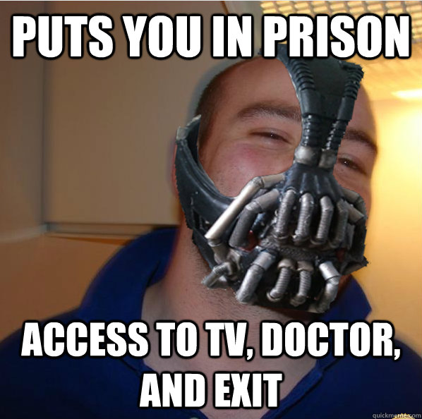 Puts you in prison access to tv, doctor, and exit