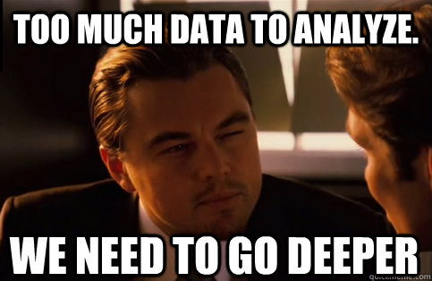 too much data to analyze. We need to go deeper