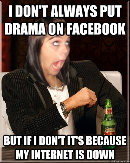 I don't always put drama on Facebook but if i don't it's because my internet is down