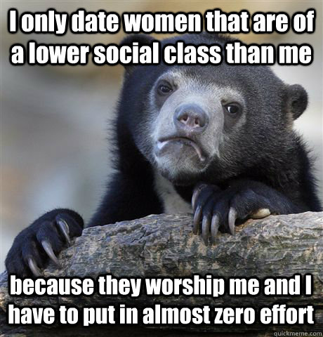 I only date women that are of a lower social class than me because they worship me and I have to put in almost zero effort - I only date women that are of a lower social class than me because they worship me and I have to put in almost zero effort  Confession Bear