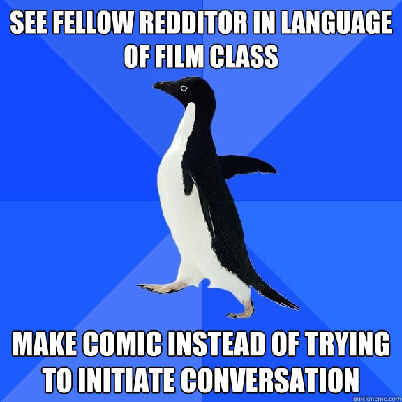 See fellow Redditor in Language of Film class make comic instead of trying to initiate conversation - See fellow Redditor in Language of Film class make comic instead of trying to initiate conversation  Socially Awkward Penguin