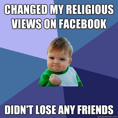 Changed my Religious views on Facebook  Didn't lose any friends  Success Kid