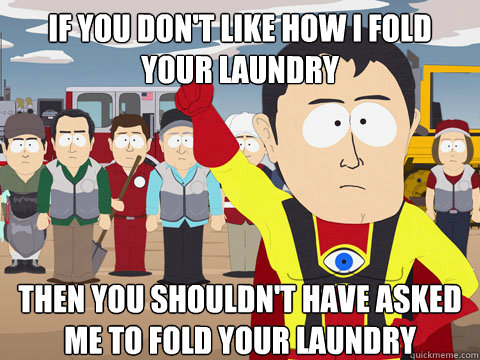 If you don't like how I fold your laundry then you shouldn't have asked me to fold your laundry