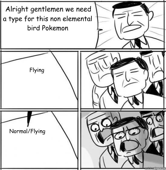 Alright gentlemen we need a type for this non elemental bird Pokemon Flying Normal/Flying  alright gentlemen