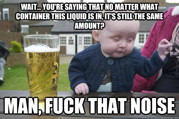 Wait... You're saying that no matter what container this liquid is in, it's still the same amount? Man, fuck that noise  - Wait... You're saying that no matter what container this liquid is in, it's still the same amount? Man, fuck that noise   drunk baby