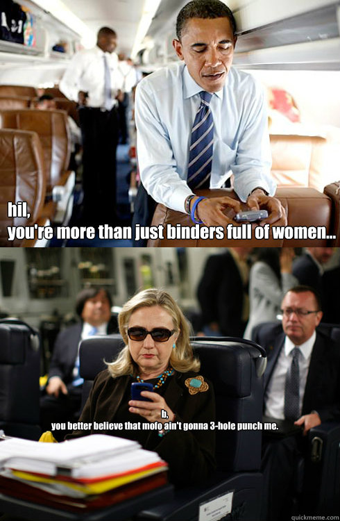 hil, you're more than just binders full of women... b, you better believe that mofo ain't gonna 3-hole punch me.