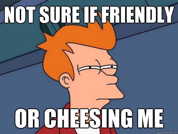 Not sure if friendly Or cheesing me - Not sure if friendly Or cheesing me  Futurama Fry