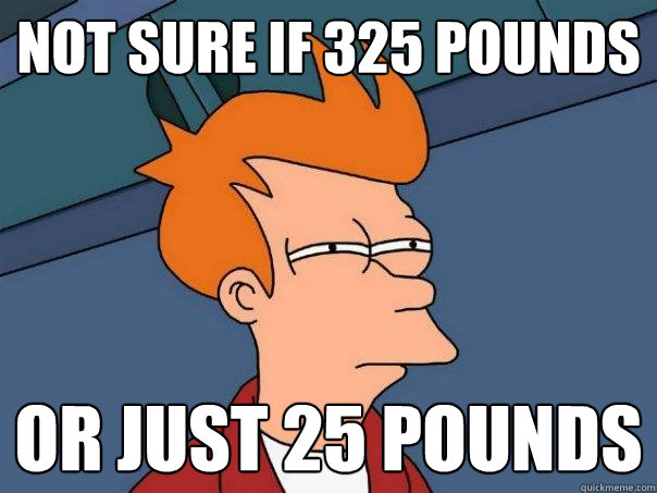 not sure if 325 pounds or just 25 pounds - not sure if 325 pounds or just 25 pounds  Futurama Fry