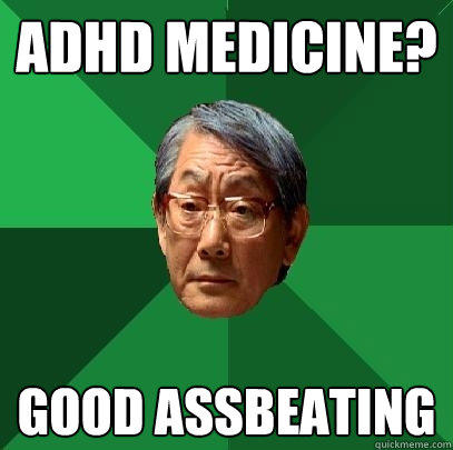 adhd medicine? good assbeating - adhd medicine? good assbeating  High Expectations Asian Father