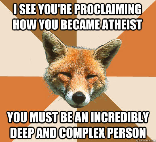 I see you're proclaiming how you became atheist You must be an incredibly deep and complex person  Condescending Fox