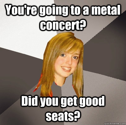 You're going to a metal concert? Did you get good seats?