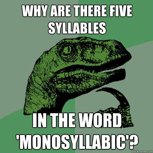 why are there five syllables in the word 'monosyllabic'? - why are there five syllables in the word 'monosyllabic'?  Philosoraptor