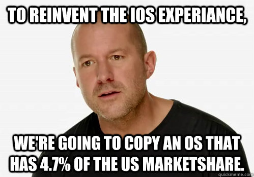 To reinvent the iOS experiance, we're going to copy an OS that has 4.7% of the US marketshare.
