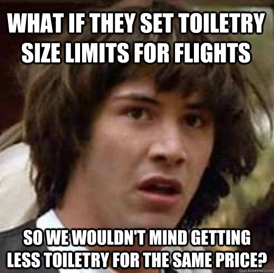What if they set toiletry size limits for flights So we wouldn't mind getting less toiletry for the same price? - What if they set toiletry size limits for flights So we wouldn't mind getting less toiletry for the same price?  conspiracy keanu