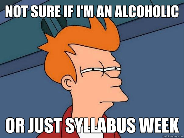 Not sure if i'm an alcoholic or just syllabus week - Not sure if i'm an alcoholic or just syllabus week  Futurama Fry