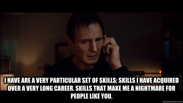 I have are a very particular set of skills; skills I have acquired over a very long career. Skills that make me a nightmare for people like you.  - I have are a very particular set of skills; skills I have acquired over a very long career. Skills that make me a nightmare for people like you.   Misc