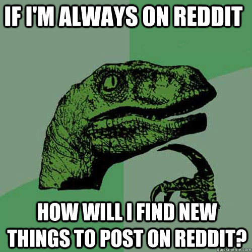 If I'm always on reddit how will i find new things to post on reddit? - If I'm always on reddit how will i find new things to post on reddit?  Philosoraptor