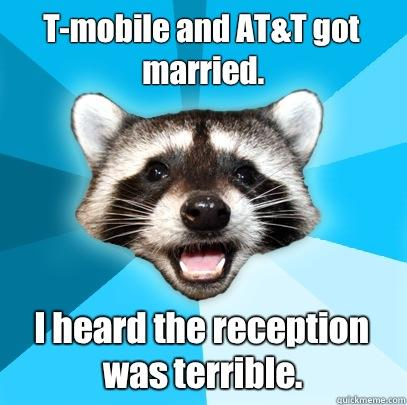 T-mobile and AT&T got married.  I heard the reception was terrible.  - T-mobile and AT&T got married.  I heard the reception was terrible.   Lame Pun Coon