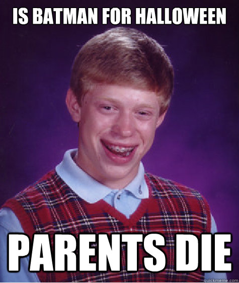 Is Batman for halloween parents die - Is Batman for halloween parents die  Bad Luck Brian