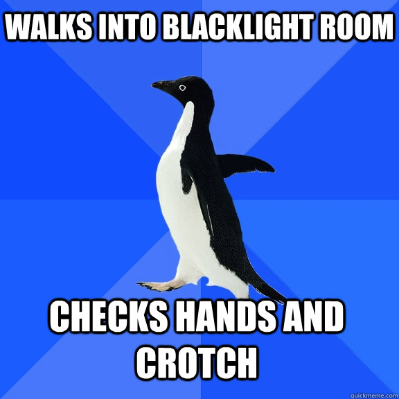 Walks into blacklight room Checks hands and crotch   - Walks into blacklight room Checks hands and crotch    Socially Awkward Penguin
