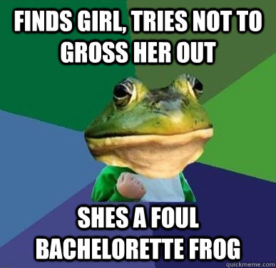 Finds girl, tries not to gross her out Shes a Foul Bachelorette Frog