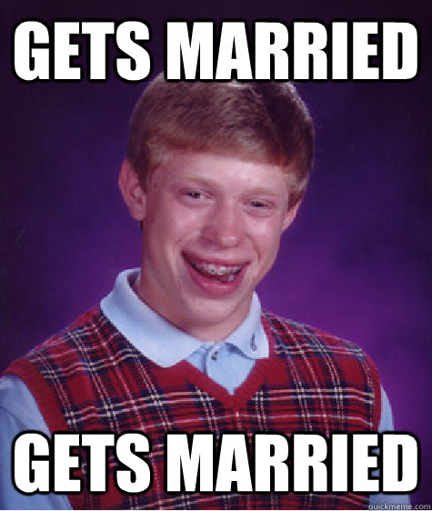 Gets married gets married - Gets married gets married  Bad Luck Brian