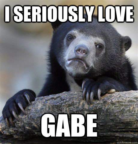 I seriously Love  GABE  - I seriously Love  GABE   confessionbear