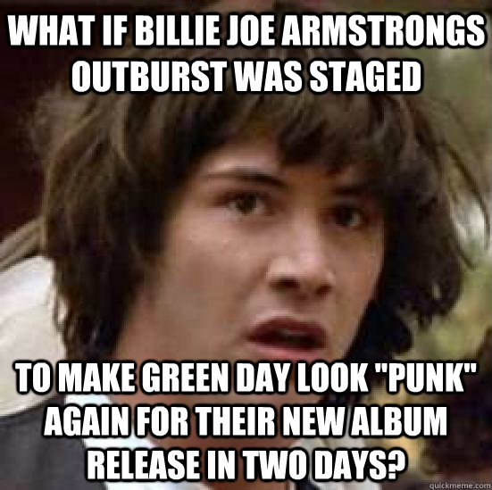 What if Billie Joe Armstrongs outburst was staged To make Green Day look